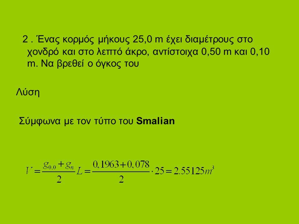 2. Ένας κορμός μήκους 25,0 m έχει διαμέτρους στο χονδρό και στο λεπτό άκρο, αντίστοιχα 0,50 m και 0,10 m. Nα βρεθεί ο όγκος του Λύση Σύμφωνα με τον τύ