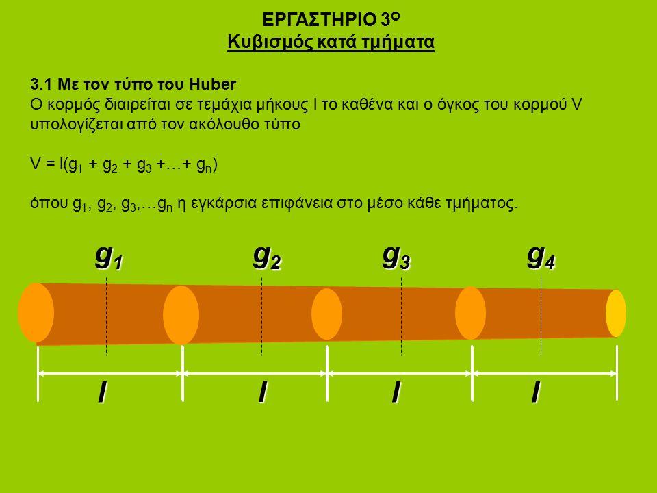 ΕΡΓΑΣΤΗΡΙΟ 3 Ο Κυβισμός κατά τμήματα 3.1 Με τον τύπο του Huber Ο κορμός διαιρείται σε τεμάχια μήκους l το καθένα και ο όγκος του κορμού V υπολογίζεται από τον ακόλουθο τύπο V = l(g 1 + g 2 + g 3 +…+ g n ) όπου g 1, g 2, g 3,…g n η εγκάρσια επιφάνεια στο μέσο κάθε τμήματος.