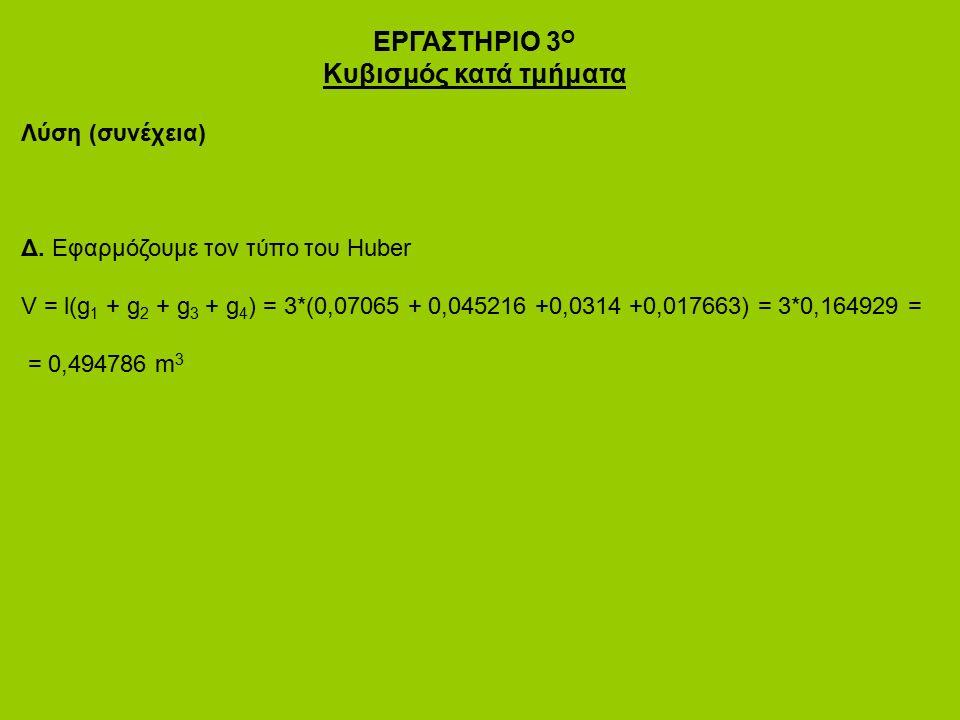 ΕΡΓΑΣΤΗΡΙΟ 3 Ο Κυβισμός κατά τμήματα Λύση (συνέχεια) Δ. Εφαρμόζουμε τον τύπο του Huber V = l(g 1 + g 2 + g 3 + g 4 ) = 3*(0,07065 + 0,045216 +0,0314 +