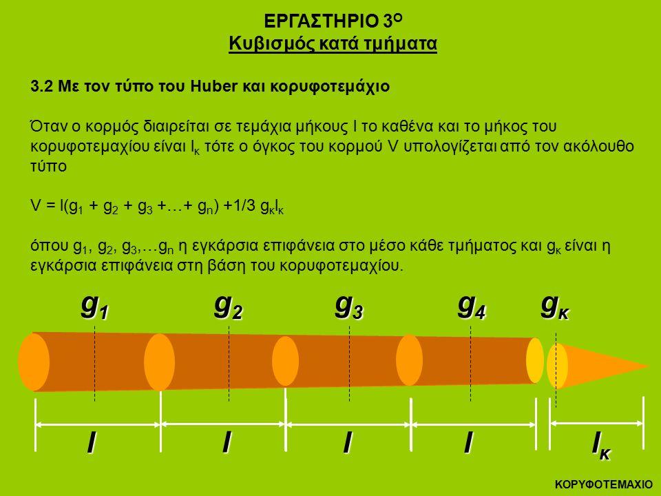 ΕΡΓΑΣΤΗΡΙΟ 3 Ο Κυβισμός κατά τμήματα 3.2 Με τον τύπο του Huber και κορυφοτεμάχιο Όταν ο κορμός διαιρείται σε τεμάχια μήκους l το καθένα και το μήκος του κορυφοτεμαχίου είναι l κ τότε ο όγκος του κορμού V υπολογίζεται από τον ακόλουθο τύπο V = l(g 1 + g 2 + g 3 +…+ g n ) +1/3 g κ l κ όπου g 1, g 2, g 3,…g n η εγκάρσια επιφάνεια στο μέσο κάθε τμήματος και g κ είναι η εγκάρσια επιφάνεια στη βάση του κορυφοτεμαχίου.