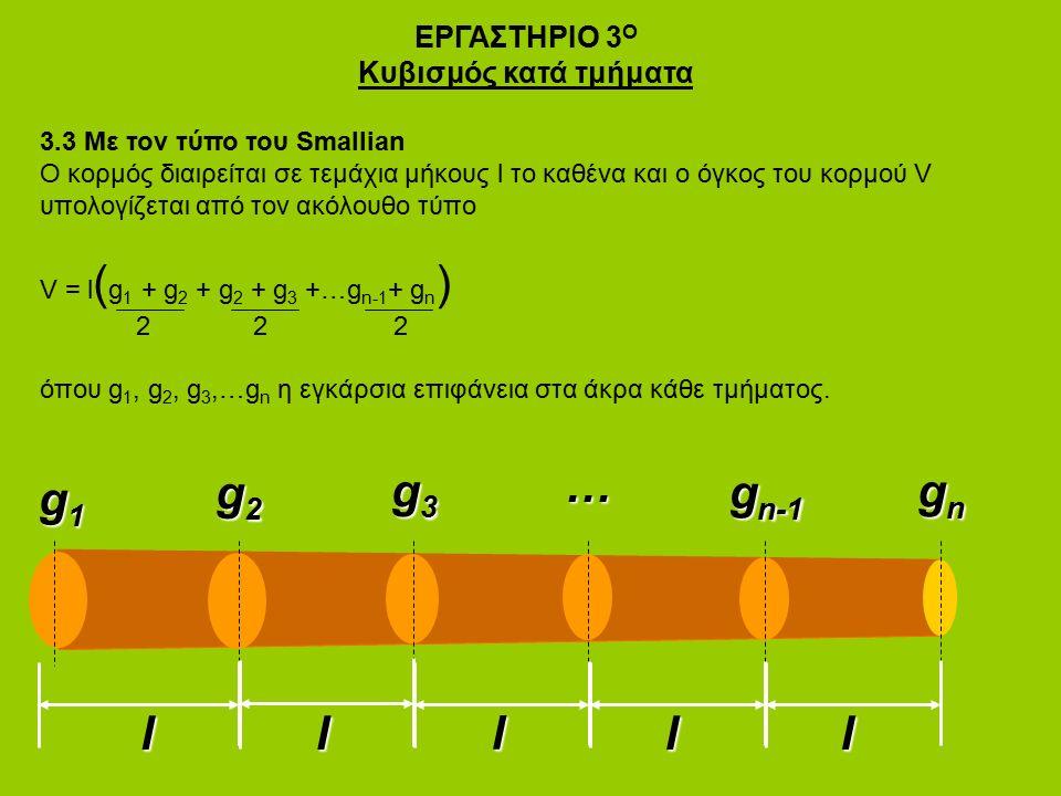 ΕΡΓΑΣΤΗΡΙΟ 3 Ο Κυβισμός κατά τμήματα 3.3 Με τον τύπο του Smallian Ο κορμός διαιρείται σε τεμάχια μήκους l το καθένα και ο όγκος του κορμού V υπολογίζεται από τον ακόλουθο τύπο V = l ( g 1 + g 2 + g 2 + g 3 +…g n-1 + g n ) 2 2 2 όπου g 1, g 2, g 3,…g n η εγκάρσια επιφάνεια στα άκρα κάθε τμήματος.