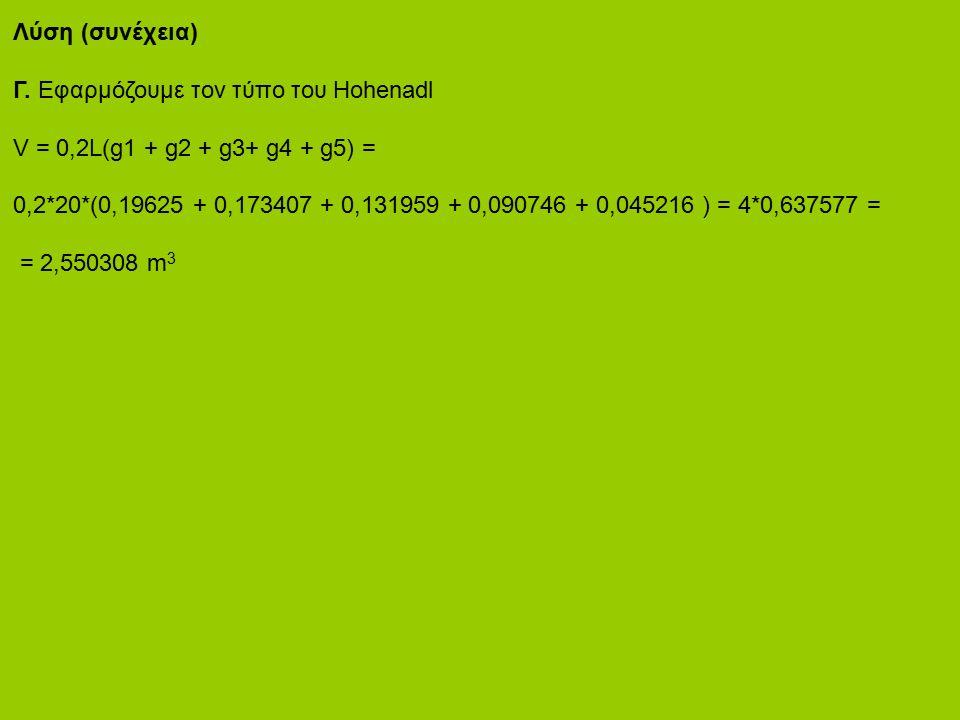 Λύση (συνέχεια) Γ. Εφαρμόζουμε τον τύπο του Hohenadl V = 0,2L(g1 + g2 + g3+ g4 + g5) = 0,2*20*(0,19625 + 0,173407 + 0,131959 + 0,090746 + 0,045216 ) =