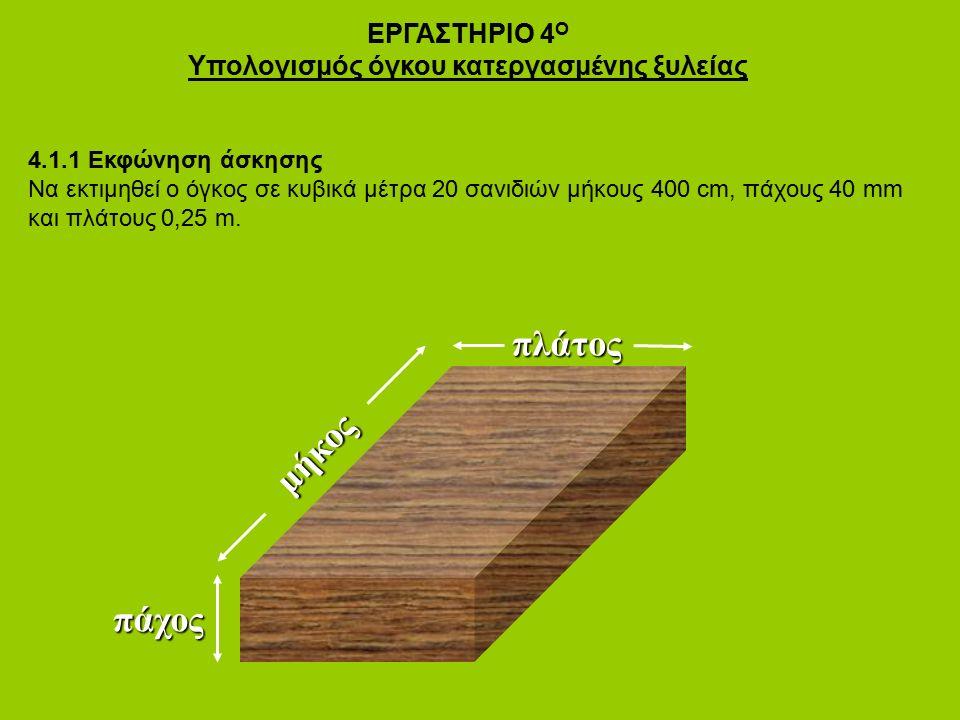 ΕΡΓΑΣΤΗΡΙΟ 4 Ο Υπολογισμός όγκου κατεργασμένης ξυλείας 4.1.1 Εκφώνηση άσκησης Να εκτιμηθεί ο όγκος σε κυβικά μέτρα 20 σανιδιών μήκους 400 cm, πάχους 40 mm και πλάτους 0,25 m.