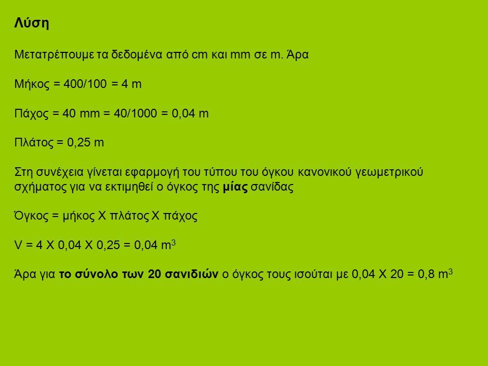Λύση Μετατρέπουμε τα δεδομένα από cm και mm σε m. Άρα Μήκος = 400/100 = 4 m Πάχος = 40 mm = 40/1000 = 0,04 m Πλάτος = 0,25 m Στη συνέχεια γίνεται εφαρ