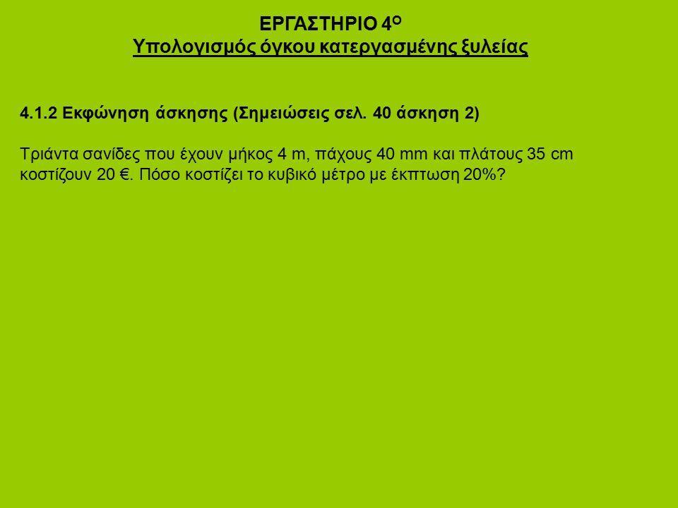 ΕΡΓΑΣΤΗΡΙΟ 4 Ο Υπολογισμός όγκου κατεργασμένης ξυλείας 4.1.2 Εκφώνηση άσκησης (Σημειώσεις σελ. 40 άσκηση 2) Τριάντα σανίδες που έχουν μήκος 4 m, πάχου