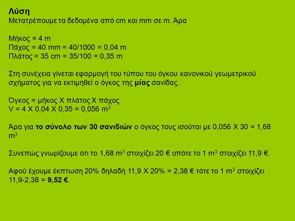 Λύση Μετατρέπουμε τα δεδομένα από cm και mm σε m. Άρα Μήκος = 4 m Πάχος = 40 mm = 40/1000 = 0,04 m Πλάτος = 35 cm = 35/100 = 0,35 m Στη συνέχεια γίνετ