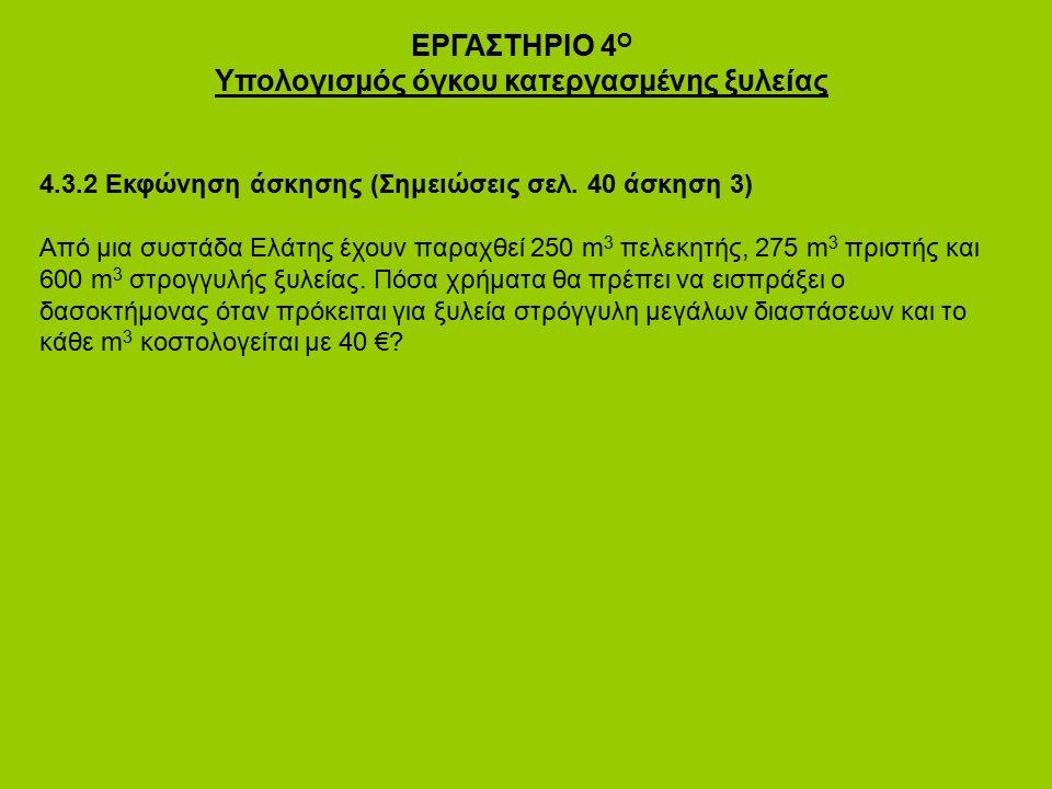 ΕΡΓΑΣΤΗΡΙΟ 4 Ο Υπολογισμός όγκου κατεργασμένης ξυλείας 4.3.2 Εκφώνηση άσκησης (Σημειώσεις σελ. 40 άσκηση 3) Από μια συστάδα Ελάτης έχουν παραχθεί 250