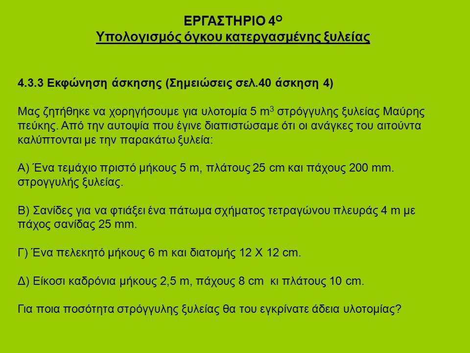 ΕΡΓΑΣΤΗΡΙΟ 4 Ο Υπολογισμός όγκου κατεργασμένης ξυλείας 4.3.3 Εκφώνηση άσκησης (Σημειώσεις σελ.40 άσκηση 4) Μας ζητήθηκε να χορηγήσουμε για υλοτομία 5