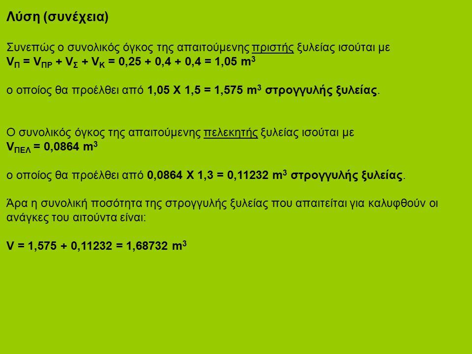 Λύση (συνέχεια) Συνεπώς ο συνολικός όγκος της απαιτούμενης πριστής ξυλείας ισούται με V Π = V ΠΡ + V Σ + V Κ = 0,25 + 0,4 + 0,4 = 1,05 m 3 ο οποίος θα προέλθει από 1,05 Χ 1,5 = 1,575 m 3 στρογγυλής ξυλείας.