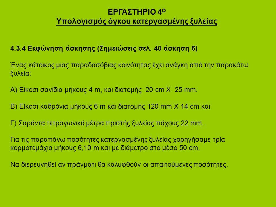 ΕΡΓΑΣΤΗΡΙΟ 4 Ο Υπολογισμός όγκου κατεργασμένης ξυλείας 4.3.4 Εκφώνηση άσκησης (Σημειώσεις σελ. 40 άσκηση 6) Ένας κάτοικος μιας παραδασόβιας κοινότητας