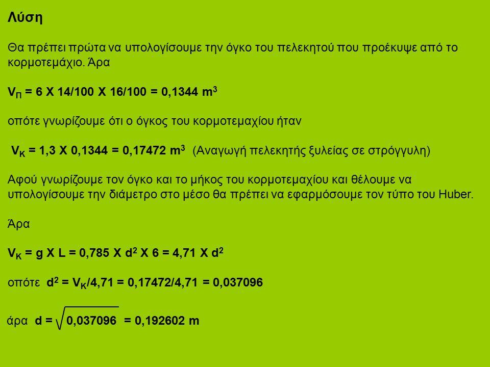 Λύση Θα πρέπει πρώτα να υπολογίσουμε την όγκο του πελεκητού που προέκυψε από το κορμοτεμάχιο. Άρα V Π = 6 Χ 14/100 Χ 16/100 = 0,1344 m 3 οπότε γνωρίζο