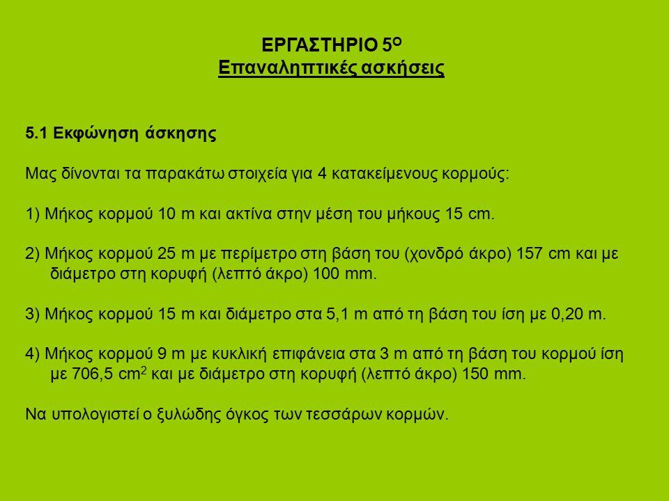 ΕΡΓΑΣΤΗΡΙΟ 5 Ο Επαναληπτικές ασκήσεις 5.1 Εκφώνηση άσκησης Μας δίνονται τα παρακάτω στοιχεία για 4 κατακείμενους κορμούς: 1) Μήκος κορμού 10 m και ακτ