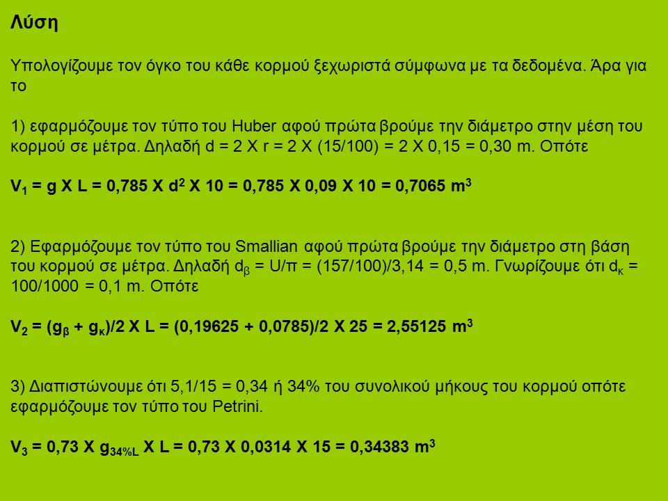 Λύση Υπολογίζουμε τον όγκο του κάθε κορμού ξεχωριστά σύμφωνα με τα δεδομένα. Άρα για το 1) εφαρμόζουμε τον τύπο του Huber αφού πρώτα βρούμε την διάμετ