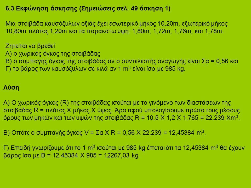 6.3 Εκφώνηση άσκησης (Σημειώσεις σελ. 49 άσκηση 1) Μια στοιβάδα καυσόξυλων οξιάς έχει εσωτερικό μήκος 10,20m, εξωτερικό μήκος 10,80m πλάτος 1,20m και