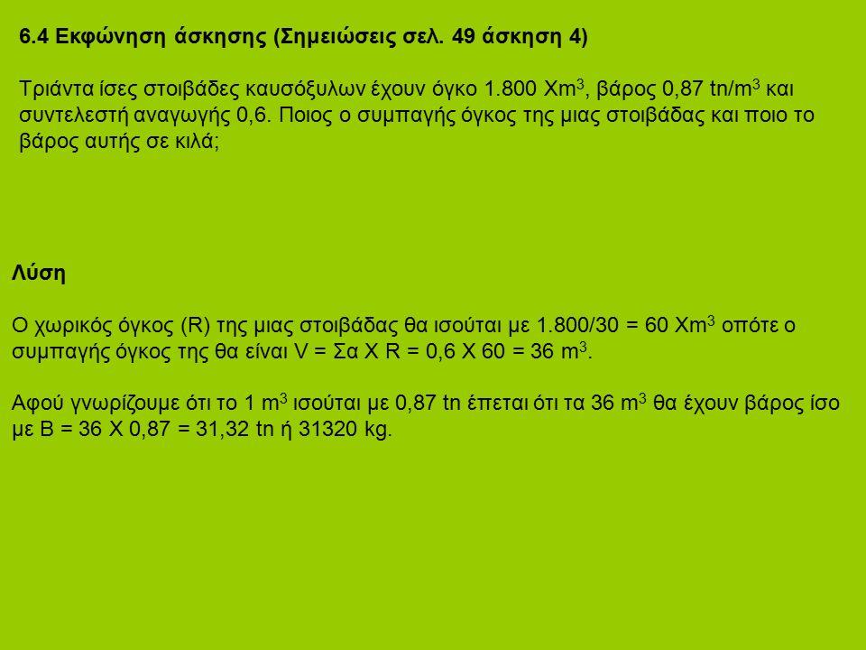 6.4 Εκφώνηση άσκησης (Σημειώσεις σελ. 49 άσκηση 4) Τριάντα ίσες στοιβάδες καυσόξυλων έχουν όγκο 1.800 Χm 3, βάρος 0,87 tn/m 3 και συντελεστή αναγωγής