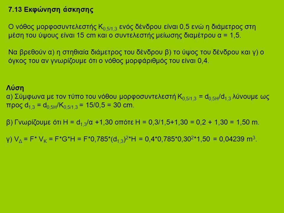 7.13 Εκφώνηση άσκησης Ο νόθος μορφοσυντελεστής Κ 0,5/1,3 ενός δένδρου είναι 0,5 ενώ η διάμετρος στη μέση του ύψους είναι 15 cm και ο συντελεστής μείωσης διαμέτρου α = 1,5.