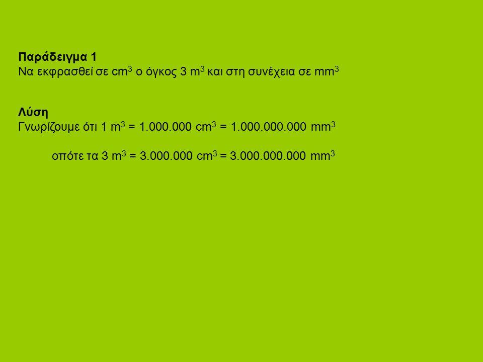 Παράδειγμα 1 Να εκφρασθεί σε cm 3 ο όγκος 3 m 3 και στη συνέχεια σε mm 3 Λύση Γνωρίζουμε ότι 1 m 3 = 1.000.000 cm 3 = 1.000.000.000 mm 3 oπότε τα 3 m 3 = 3.000.000 cm 3 = 3.000.000.000 mm 3