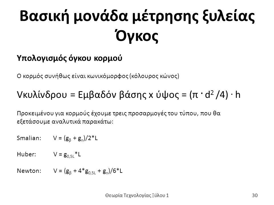 Βασική μονάδα μέτρησης ξυλείας Όγκος Υπολογισμός όγκου κορμού Ο κορμός συνήθως είναι κωνικόμορφος (κόλουρος κώνος) Vκυλίνδρου = Εμβαδόν βάσης x ύψος = (π.
