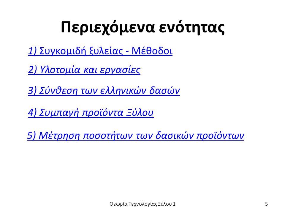 Περιεχόμενα ενότητας 1) Συγκομιδή ξυλείας - Μέθοδοι 2) Υλοτομία και εργασίες 3) Σύνθεση των ελληνικών δασών 4) Συμπαγή προϊόντα Ξύλου 5) Μέτρηση ποσοτήτων των δασικών προϊόντων Θεωρία Τεχνολογίας Ξύλου 15