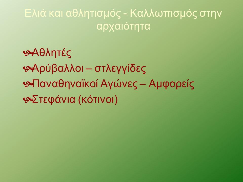 Ελιά και αθλητισμός - Καλλωπισμός στην αρχαιότητα  Αθλητές  Αρύβαλλοι – στλεγγίδες  Παναθηναϊκοί Αγώνες – Αμφορείς  Στεφάνια (κότινοι)