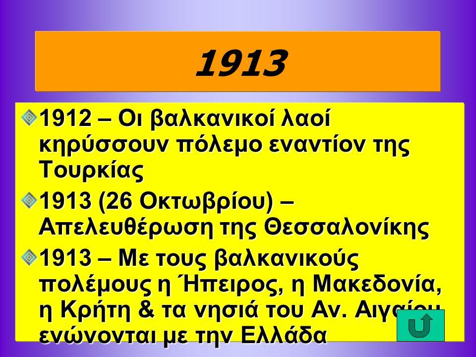 1913 1912 – Οι βαλκανικοί λαοί κηρύσσουν πόλεμο εναντίον της Τουρκίας 1913 (26 Οκτωβρίου) – Απελευθέρωση της Θεσσαλονίκης 1913 – Με τους βαλκανικούς πολέμους η Ήπειρος, η Μακεδονία, η Κρήτη & τα νησιά του Αν.