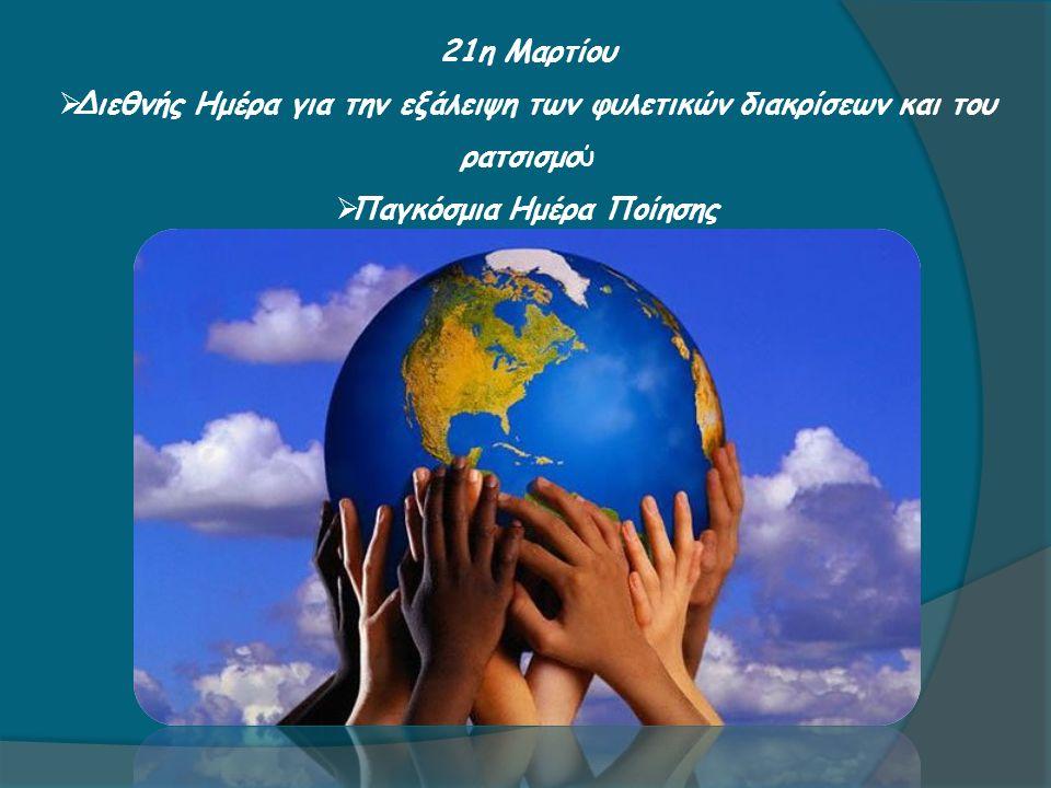 21η Μαρτίου  Διεθνής Ημέρα για την εξάλειψη των φυλετικών διακρίσεων και του ρατσισμού  Παγκόσμια Ημέρα Ποίησης