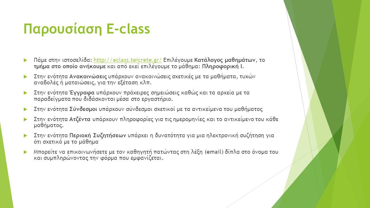 Παρουσίαση Ε-class  Πάμε στην ιστοσελίδα: http://eclass.teicrete.gr/ Επιλέγουμε Κατάλογος μαθημάτων, το τμήμα στο οποίο ανήκουμε και από εκεί επιλέγουμε το μάθημα: Πληροφορική Ι.http://eclass.teicrete.gr/  Στην ενότητα Ανακοινώσεις υπάρχουν ανακοινώσεις σχετικές με τα μαθήματα, τυχών αναβολές ή ματαιώσεις, για την εξέταση κλπ.