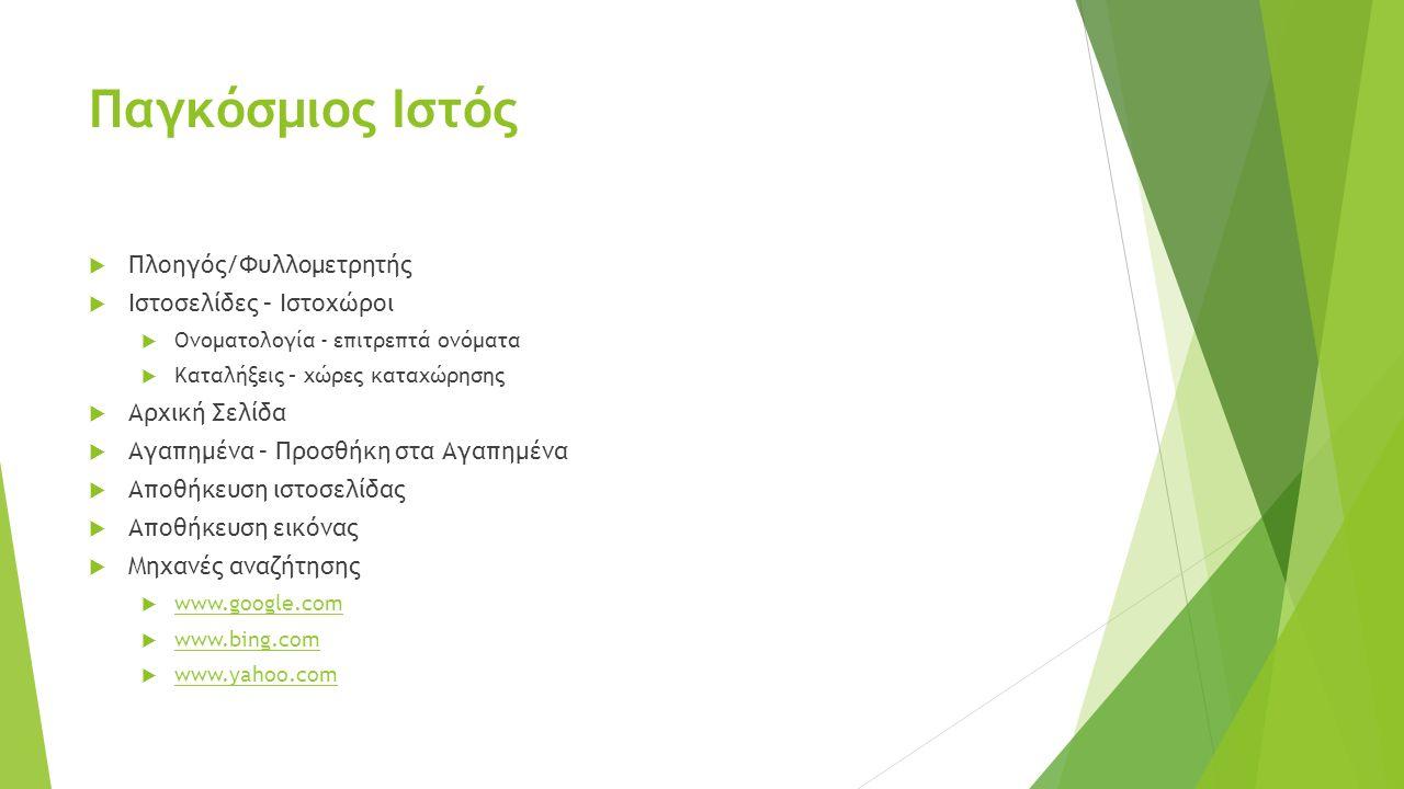 Παγκόσμιος Ιστός  Πλοηγός/Φυλλομετρητής  Ιστοσελίδες – Ιστοχώροι  Ονοματολογία - επιτρεπτά ονόματα  Καταλήξεις – χώρες καταχώρησης  Αρχική Σελίδα  Αγαπημένα – Προσθήκη στα Αγαπημένα  Αποθήκευση ιστοσελίδας  Αποθήκευση εικόνας  Μηχανές αναζήτησης  www.google.com www.google.com  www.bing.com www.bing.com  www.yahoo.com www.yahoo.com