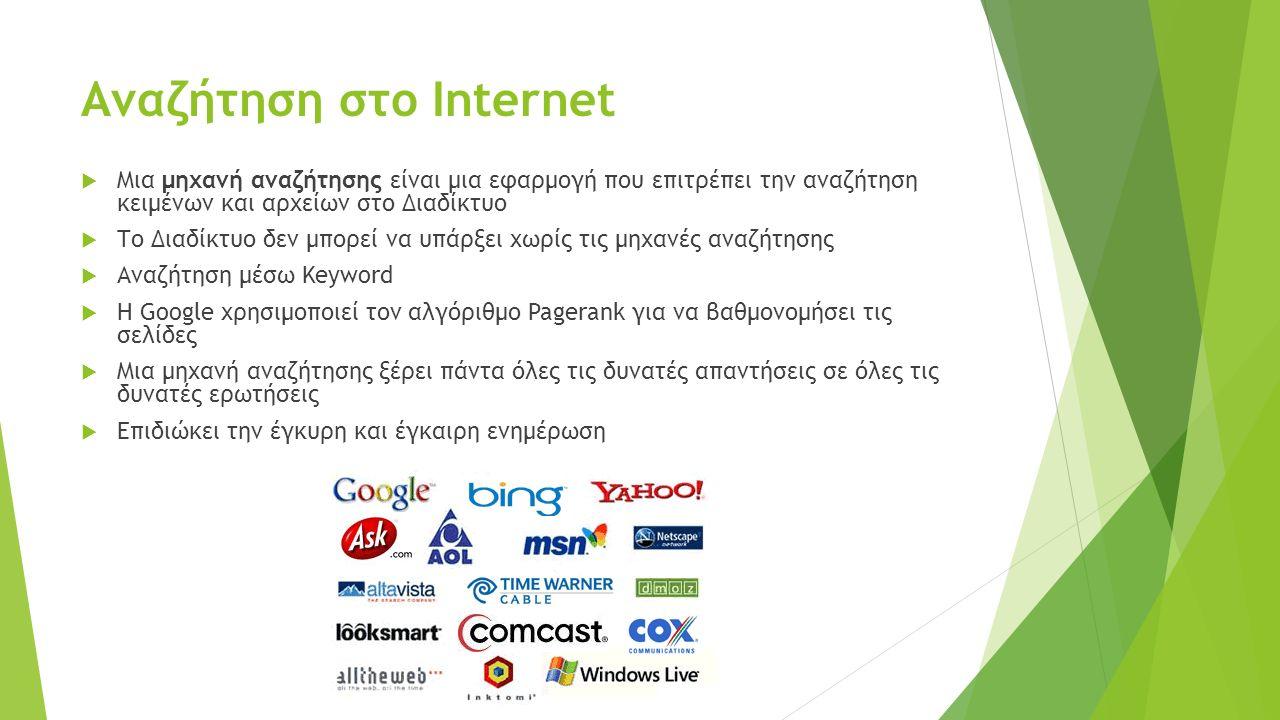 Αναζήτηση στο Internet  Μια μηχανή αναζήτησης είναι μια εφαρμογή που επιτρέπει την αναζήτηση κειμένων και αρχείων στο Διαδίκτυο  Το Διαδίκτυο δεν μπορεί να υπάρξει χωρίς τις μηχανές αναζήτησης  Αναζήτηση μέσω Keyword  Η Google χρησιμοποιεί τον αλγόριθμο Pagerank για να βαθμονομήσει τις σελίδες  Μια μηχανή αναζήτησης ξέρει πάντα όλες τις δυνατές απαντήσεις σε όλες τις δυνατές ερωτήσεις  Επιδιώκει την έγκυρη και έγκαιρη ενημέρωση