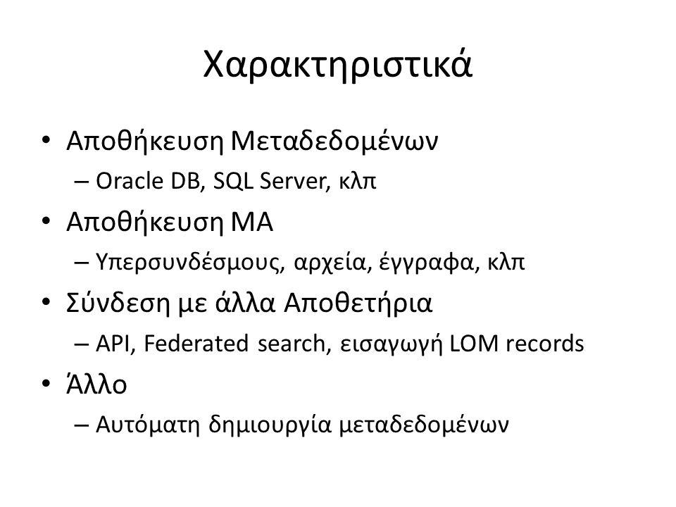 Χαρακτηριστικά Αποθήκευση Μεταδεδομένων – Oracle DB, SQL Server, κλπ Αποθήκευση ΜΑ – Υπερσυνδέσμους, αρχεία, έγγραφα, κλπ Σύνδεση με άλλα Αποθετήρια – API, Federated search, εισαγωγή LOM records Άλλο – Αυτόματη δημιουργία μεταδεδομένων