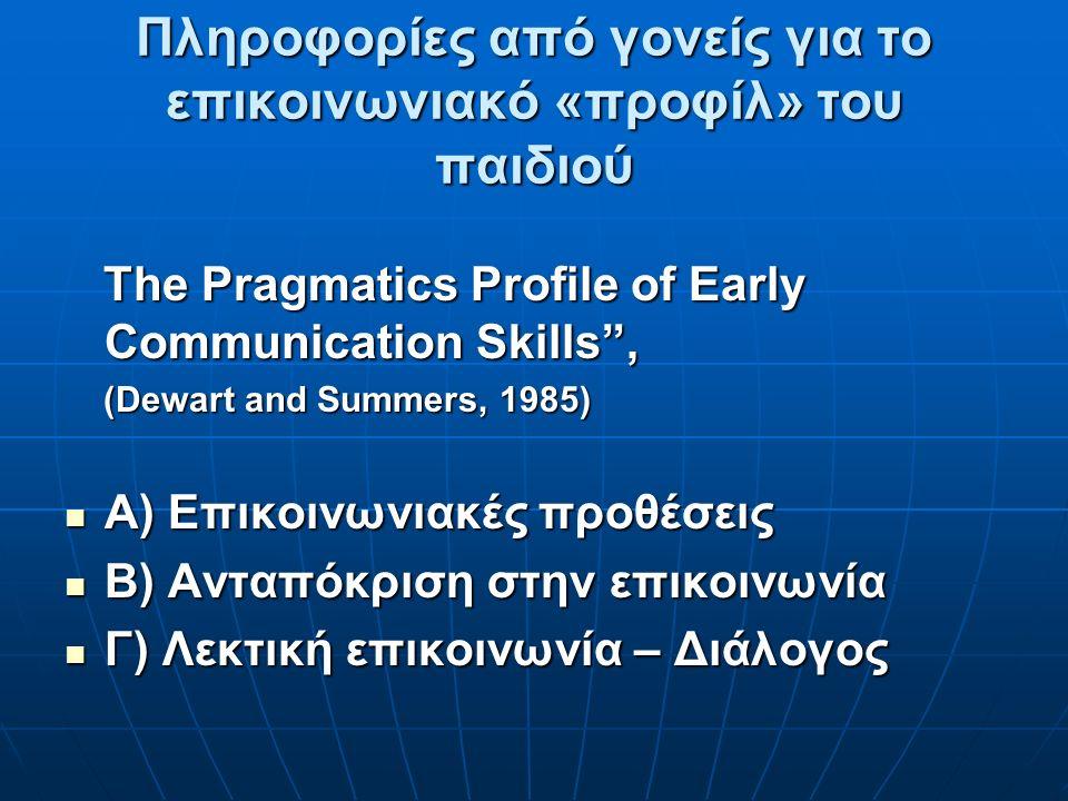 Πληροφορίες από γονείς για το επικοινωνιακό «προφίλ» του παιδιού The Pragmatics Profile of Early Communication Skills , (Dewart and Summers, 1985) Α) Eπικοινωνιακές προθέσεις Β) Ανταπόκριση στην επικοινωνία Γ) Λεκτική επικοινωνία – Διάλογος