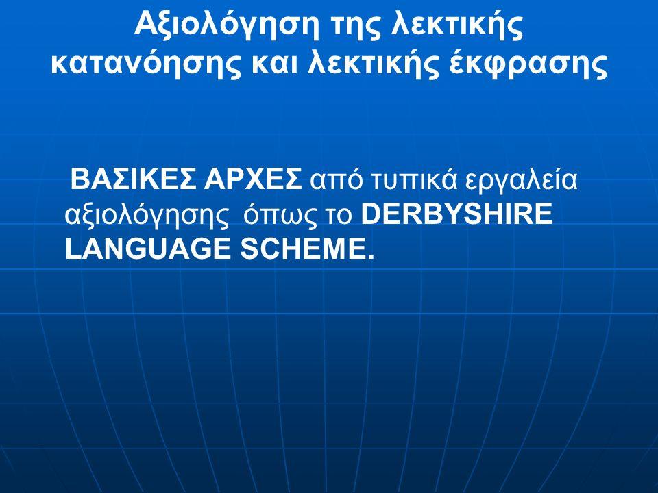 Αξιολόγηση της λεκτικής κατανόησης και λεκτικής έκφρασης ΒΑΣΙΚΕΣ ΑΡΧΕΣ από τυπικά εργαλεία αξιολόγησης όπως το DERBYSHIRE LANGUAGE SCHEME.