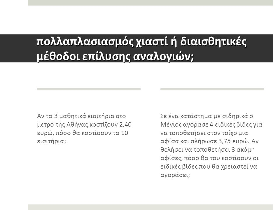 πολλαπλασιασμός χιαστί ή διαισθητικές μέθοδοι επίλυσης αναλογιών; Αν τα 3 μαθητικά εισιτήρια στο μετρό της Αθήνας κοστίζουν 2,40 ευρώ, πόσο θα κοστίσουν τα 10 εισιτήρια; Σε ένα κατάστημα με σιδηρικά ο Μένιος αγόρασε 4 ειδικές βίδες για να τοποθετήσει στον τοίχο μια αφίσα και πλήρωσε 3,75 ευρώ.