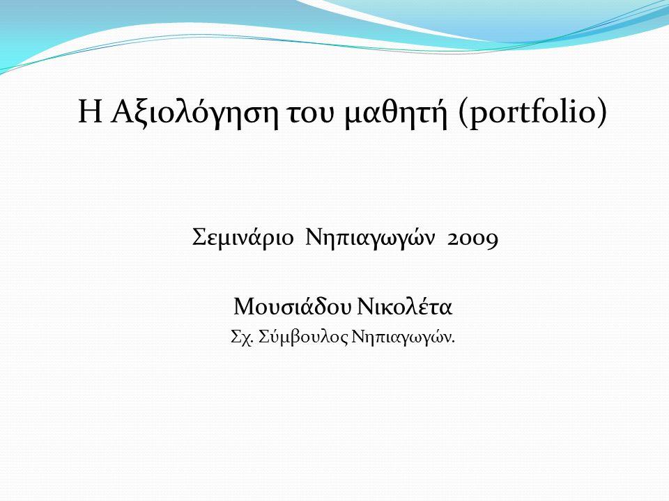 Η Αξιολόγηση του μαθητή (portfolio) Σεμινάριο Νηπιαγωγών 2009 Μουσιάδου Νικολέτα Σχ. Σύμβουλος Νηπιαγωγών.