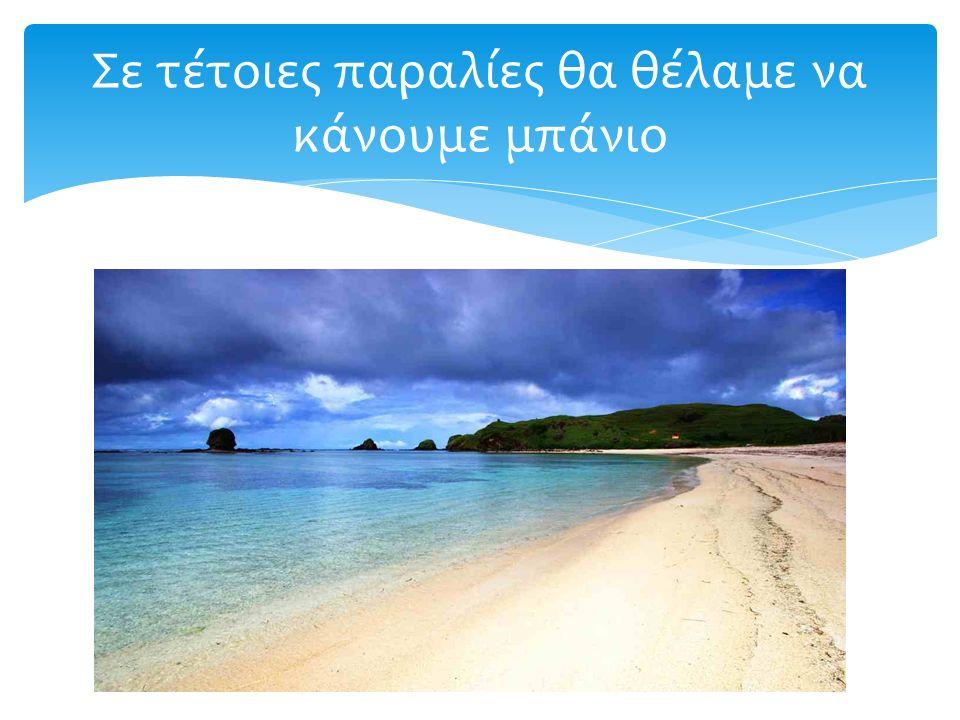Σε τέτοιες παραλίες θα θέλαμε να κάνουμε μπάνιο