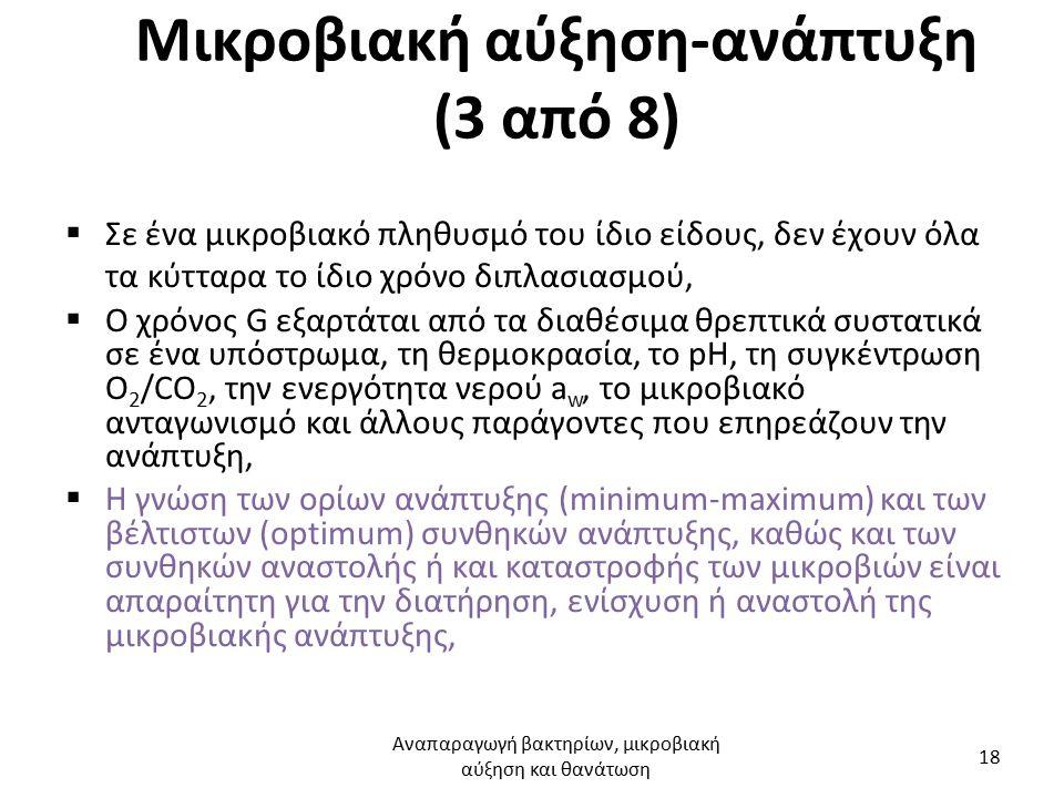 Mικροβιακή αύξηση-ανάπτυξη (3 από 8)  Σε ένα μικροβιακό πληθυσμό του ίδιο είδους, δεν έχουν όλα τα κύτταρα το ίδιο χρόνο διπλασιασμού,  Ο χρόνος G εξαρτάται από τα διαθέσιμα θρεπτικά συστατικά σε ένα υπόστρωμα, τη θερμοκρασία, το pH, τη συγκέντρωση O 2 /CO 2, την ενεργότητα νερού a w, το μικροβιακό ανταγωνισμό και άλλους παράγοντες που επηρεάζουν την ανάπτυξη,  Η γνώση των ορίων ανάπτυξης (minimum-maximum) και των βέλτιστων (optimum) συνθηκών ανάπτυξης, καθώς και των συνθηκών αναστολής ή και καταστροφής των μικροβιών είναι απαραίτητη για την διατήρηση, ενίσχυση ή αναστολή της μικροβιακής ανάπτυξης, Αναπαραγωγή βακτηρίων, μικροβιακή αύξηση και θανάτωση 18