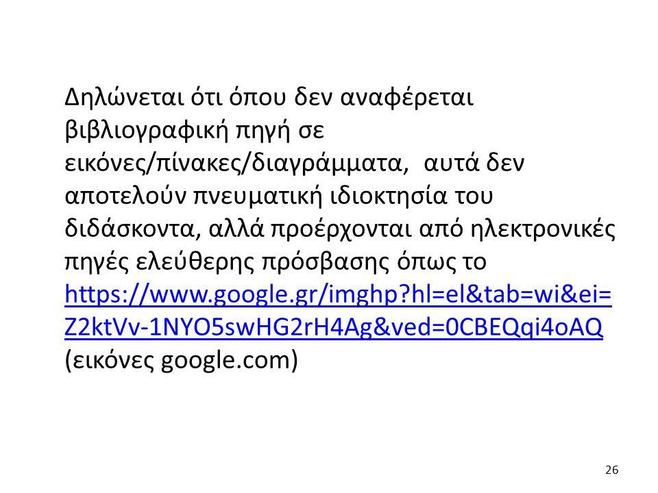 Δηλώνεται ότι όπου δεν αναφέρεται βιβλιογραφική πηγή σε εικόνες/πίνακες/διαγράμματα, αυτά δεν αποτελούν πνευματική ιδιοκτησία του διδάσκοντα, αλλά προέρχονται από ηλεκτρονικές πηγές ελεύθερης πρόσβασης όπως το https://www.google.gr/imghp hl=el&tab=wi&ei= Z2ktVv-1NYO5swHG2rH4Ag&ved=0CBEQqi4oAQ (εικόνες google.com) https://www.google.gr/imghp hl=el&tab=wi&ei= Z2ktVv-1NYO5swHG2rH4Ag&ved=0CBEQqi4oAQ 26