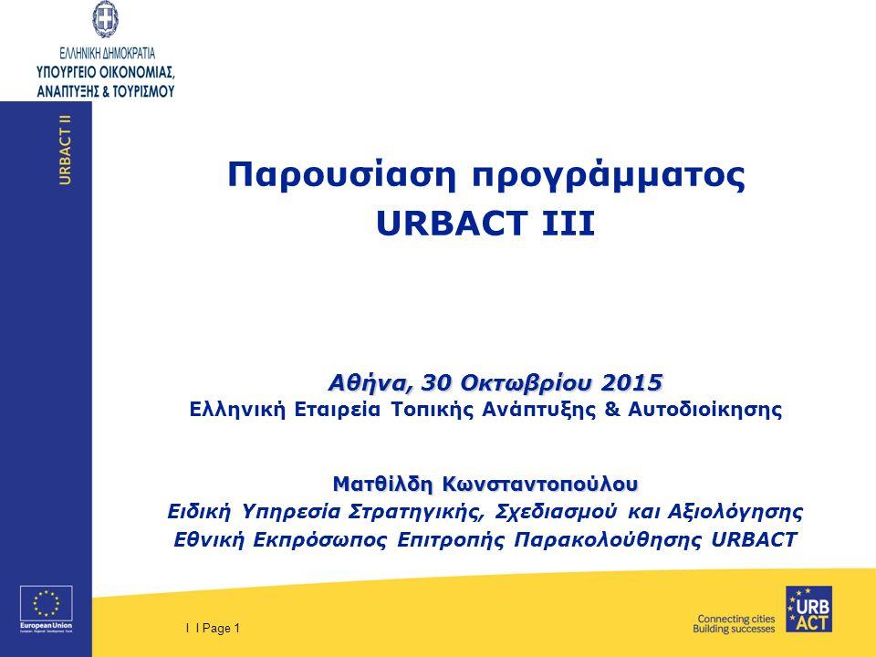 I I Page 1 Παρουσίαση προγράμματος URBACT III Αθήνα, 30 Οκτωβρίου 2015 Αθήνα, 30 Οκτωβρίου 2015 Ελληνική Εταιρεία Τοπικής Ανάπτυξης & Αυτοδιοίκησης Ματθίλδη Κωνσταντοπούλου Ειδική Υπηρεσία Στρατηγικής, Σχεδιασμού και Αξιολόγησης Εθνική Εκπρόσωπος Επιτροπής Παρακολούθησης URBACT