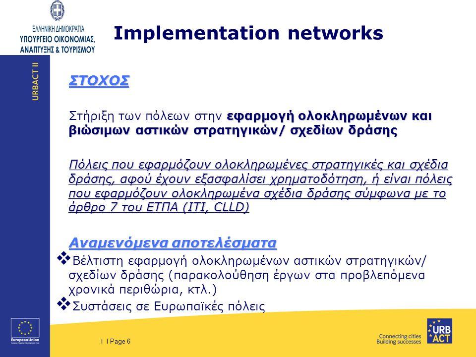 I I Page 6 Implementation networks ΣΤΟΧΟΣ εφαρμογή ολοκληρωμένων και βιώσιμων αστικών στρατηγικών/ σχεδίων δράσης Στήριξη των πόλεων στην εφαρμογή ολο