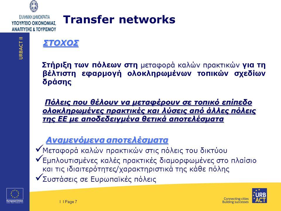 I I Page 7 Τransfer networks ΣΤΟΧΟΣ ΣΤΟΧΟΣ μεταφορά καλών πρακτικών Στήριξη των πόλεων στη μεταφορά καλών πρακτικών για τη βέλτιστη εφαρμογή ολοκληρωμ