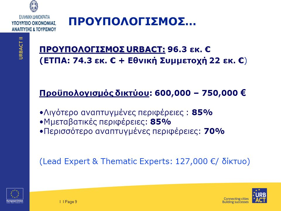 I I Page 9 ΠΡΟΥΠΟΛΟΓΙΣΜΟΣ URBACT: ΠΡΟΥΠΟΛΟΓΙΣΜΟΣ URBACT: 96.3 εκ. € (ΕΤΠΑ: 74.3 εκ. € + Εθνική Συμμετοχή 22 εκ. €) Προϋπολογισμός δικτύου: 600,000 – 7