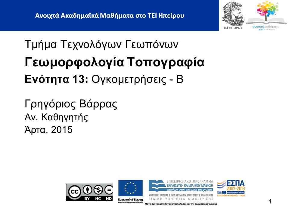 Τμήμα Τεχνολόγων Γεωπόνων Γεωμορφολογία Τοπογραφία Ενότητα 13: Ογκομετρήσεις - Β Γρηγόριος Βάρρας Αν. Καθηγητής Άρτα, 2015 1 Ανοιχτά Ακαδημαϊκά Μαθήμα