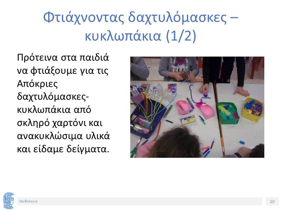 20 Μυθολογία Φτιάχνοντας δαχτυλόμασκες – κυκλωπάκια (1/2) Πρότεινα στα παιδιά να φτιάξουμε για τις Απόκριες δαχτυλόμασκες- κυκλωπάκια από σκληρό χαρτόνι και ανακυκλώσιμα υλικά και είδαμε δείγματα.