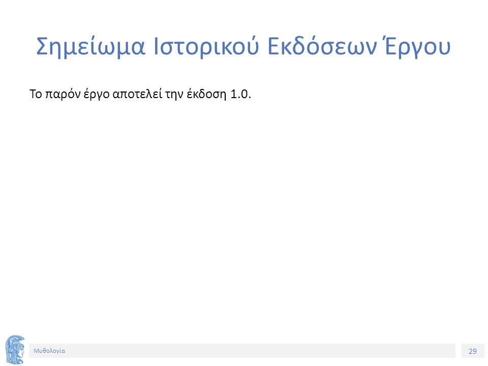 29 Μυθολογία Σημείωμα Ιστορικού Εκδόσεων Έργου Το παρόν έργο αποτελεί την έκδοση 1.0.