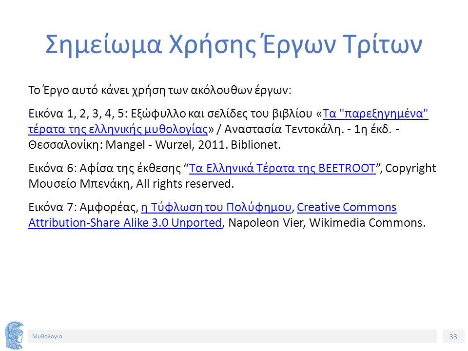 33 Μυθολογία Σημείωμα Χρήσης Έργων Τρίτων Το Έργο αυτό κάνει χρήση των ακόλουθων έργων: Εικόνα 1, 2, 3, 4, 5: Εξώφυλλο και σελίδες του βιβλίου «Τα παρεξηγημένα τέρατα της ελληνικής μυθολογίας» / Αναστασία Τεντοκάλη.