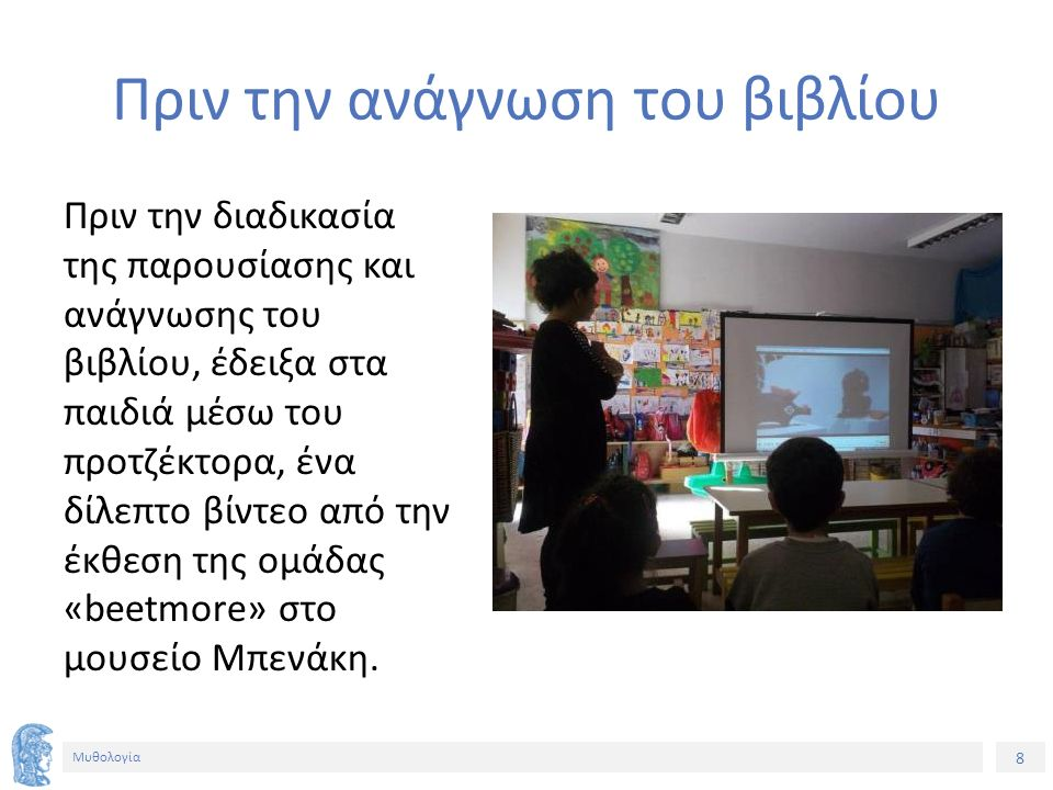 8 Μυθολογία Πριν την ανάγνωση του βιβλίου Πριν την διαδικασία της παρουσίασης και ανάγνωσης του βιβλίου, έδειξα στα παιδιά μέσω του προτζέκτορα, ένα δίλεπτο βίντεο από την έκθεση της ομάδας «beetmore» στο μουσείο Μπενάκη.