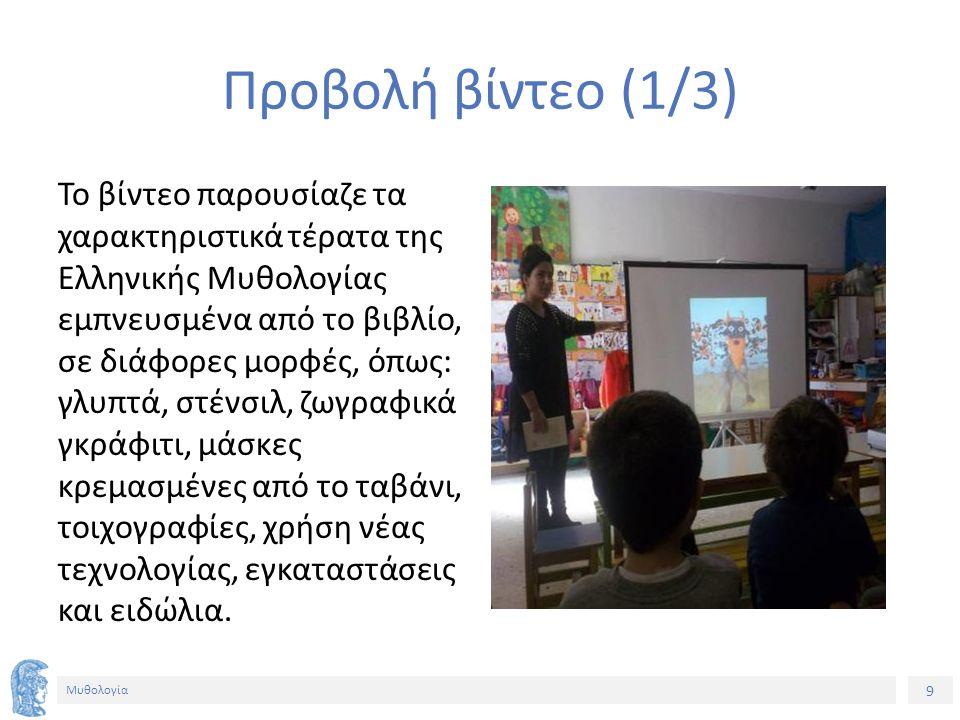 9 Μυθολογία Προβολή βίντεο (1/3) Το βίντεο παρουσίαζε τα χαρακτηριστικά τέρατα της Ελληνικής Μυθολογίας εμπνευσμένα από το βιβλίο, σε διάφορες μορφές, όπως: γλυπτά, στένσιλ, ζωγραφικά γκράφιτι, μάσκες κρεμασμένες από το ταβάνι, τοιχογραφίες, χρήση νέας τεχνολογίας, εγκαταστάσεις και ειδώλια.
