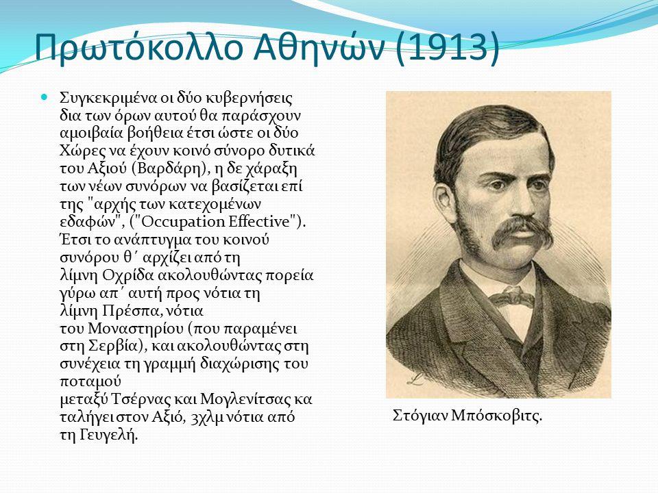Πρωτόκολλο Αθηνών (1913) Συγκεκριμένα οι δύο κυβερνήσεις δια των όρων αυτού θα παράσχουν αμοιβαία βοήθεια έτσι ώστε οι δύο Χώρες να έχουν κοινό σύνορο δυτικά του Αξιού (Βαρδάρη), η δε χάραξη των νέων συνόρων να βασίζεται επί της αρχής των κατεχομένων εδαφών , ( Occupation Effective ).