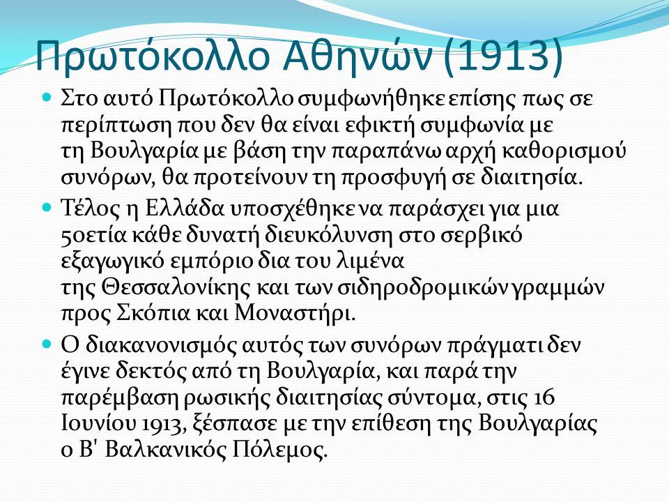 Πρωτόκολλο Αθηνών (1913) Στο αυτό Πρωτόκολλο συμφωνήθηκε επίσης πως σε περίπτωση που δεν θα είναι εφικτή συμφωνία με τη Βουλγαρία με βάση την παραπάνω αρχή καθορισμού συνόρων, θα προτείνουν τη προσφυγή σε διαιτησία.