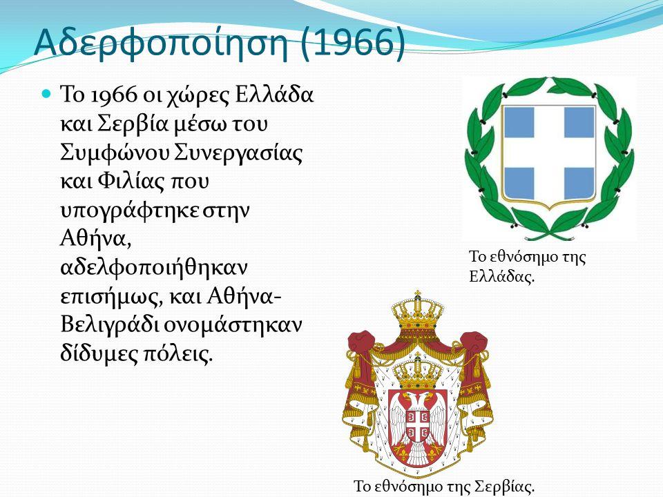 Αδερφοποίηση (1966) Το 1966 οι χώρες Ελλάδα και Σερβία μέσω του Συμφώνου Συνεργασίας και Φιλίας που υπογράφτηκε στην Αθήνα, αδελφοποιήθηκαν επισήμως, και Αθήνα- Βελιγράδι ονομάστηκαν δίδυμες πόλεις.